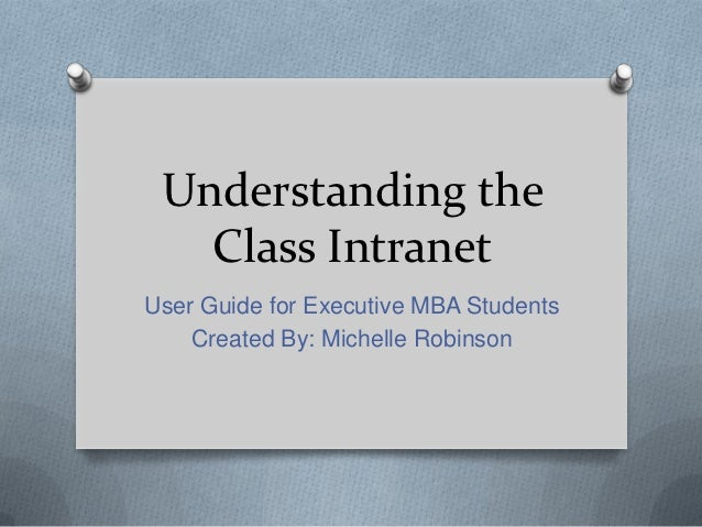 Understanding the   Class IntranetUser Guide for Executive MBA Students    Created By: Michelle Robinson
