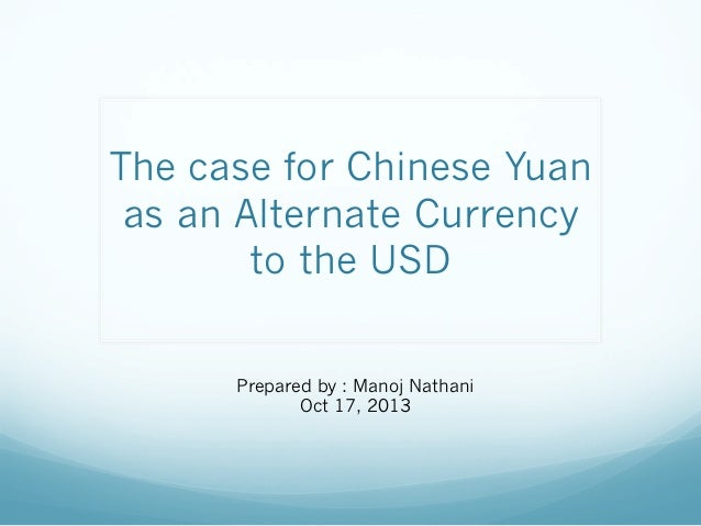 The case for Chinese Yuan as an Alternate Currency to the USD Prepared by : Manoj Nathani Oct 17, 2013