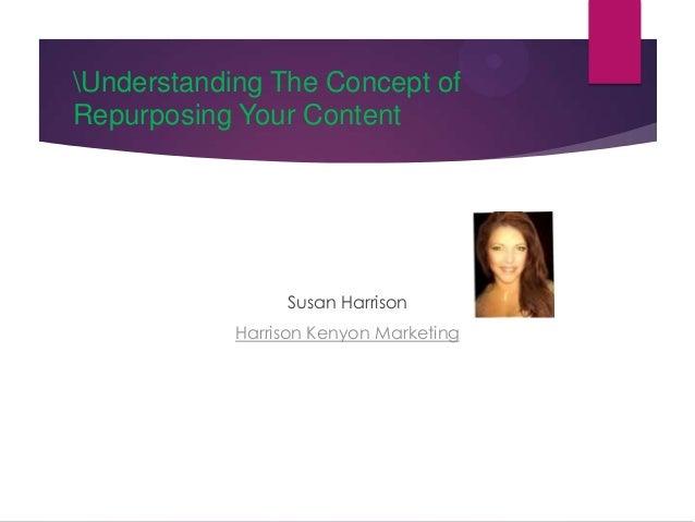 Understanding The Concept of Repurposing Your Content  Susan Harrison Harrison Kenyon Marketing