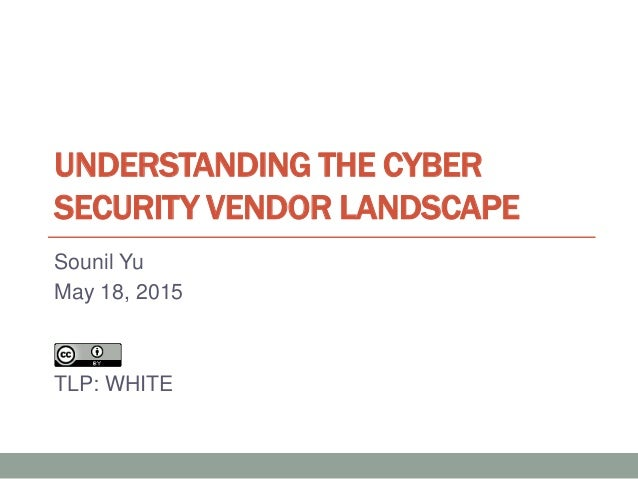 UNDERSTANDING THE CYBER SECURITY VENDOR LANDSCAPE Sounil Yu May 18, 2015 TLP: WHITE
