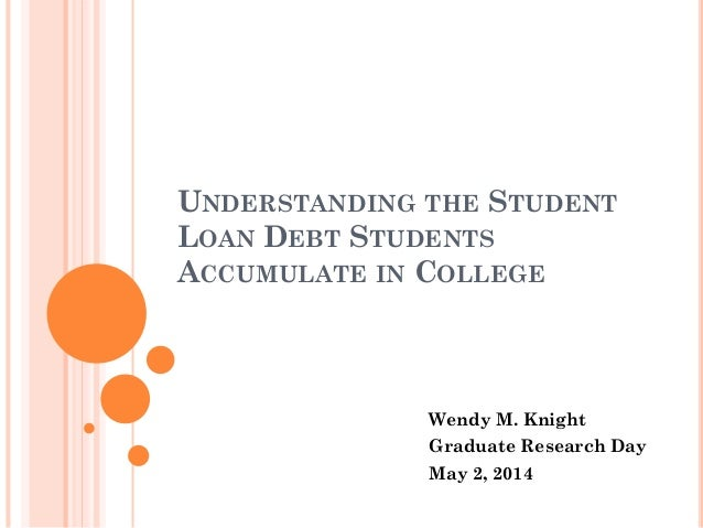 UNDERSTANDING THE STUDENT LOAN DEBT STUDENTS ACCUMULATE IN COLLEGE Wendy M. Knight Graduate Research Day May 2, 2014