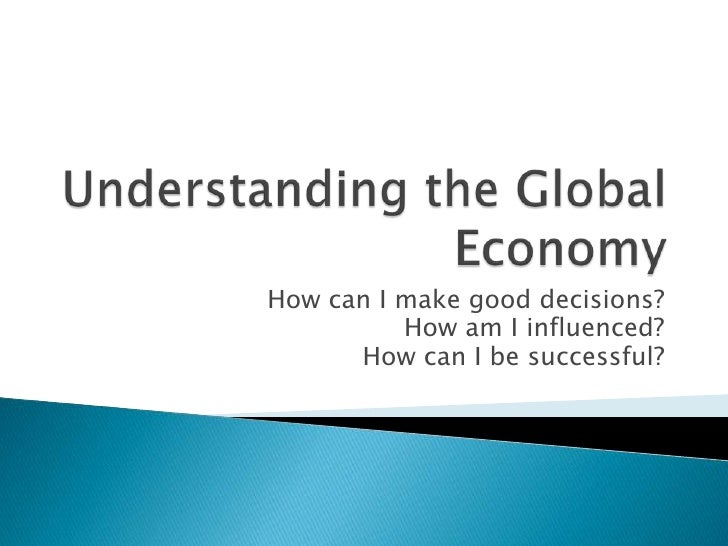 Understanding the Global Economy<br />How can I make good decisions?<br />How am I influenced?<br />How can I be successfu...