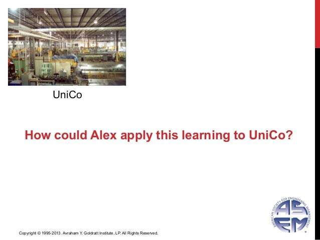 UniCoHow could Alex apply this learning to UniCo?Copyright © 1995-2013. Avraham Y. Goldratt Institute, LP. All Rights Rese...