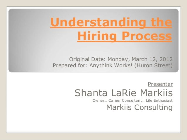 Understanding the   Hiring Process      Original Date: Monday, March 12, 2012Prepared for: Anythink Works! (Huron Street) ...