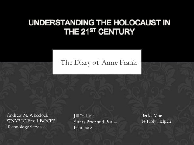 The Diary of Anne Frank UNDERSTANDING THE HOLOCAUST IN THE 21ST CENTURY Andrew M. Wheelock WNYRIC-Erie 1 BOCES Technology ...