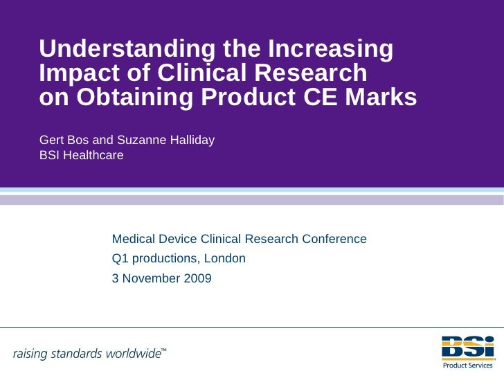 Understanding the Increasing Impact of Clinical Research on Obtaining Product CE Marks Gert Bos and Suzanne Halliday BSI H...