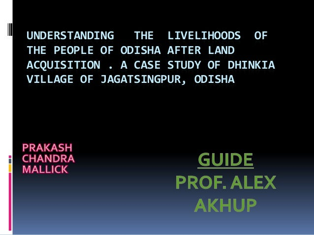 UNDERSTANDING THE LIVELIHOODS OF THE PEOPLE OF ODISHA AFTER LAND ACQUISITION . A CASE STUDY OF DHINKIA VILLAGE OF JAGATSIN...