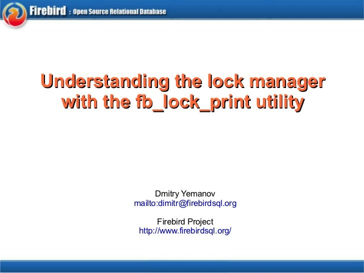 Understanding the lock manager with the fb_lock_print utility Dmitry Yemanov mailto:dimitr@firebirdsql.org Firebird Projec...