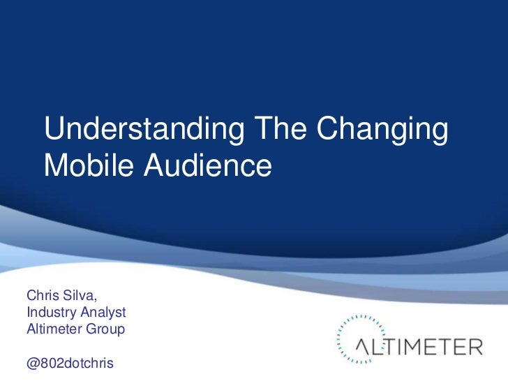 Understanding The Changing  Mobile AudienceChris Silva,Industry AnalystAltimeter Group@802dotchris