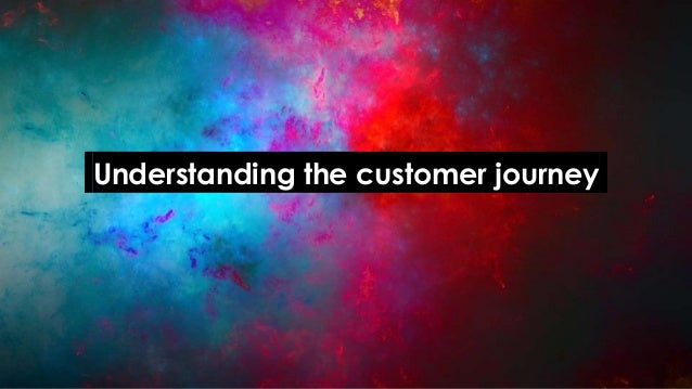 .Understanding the customer journey.