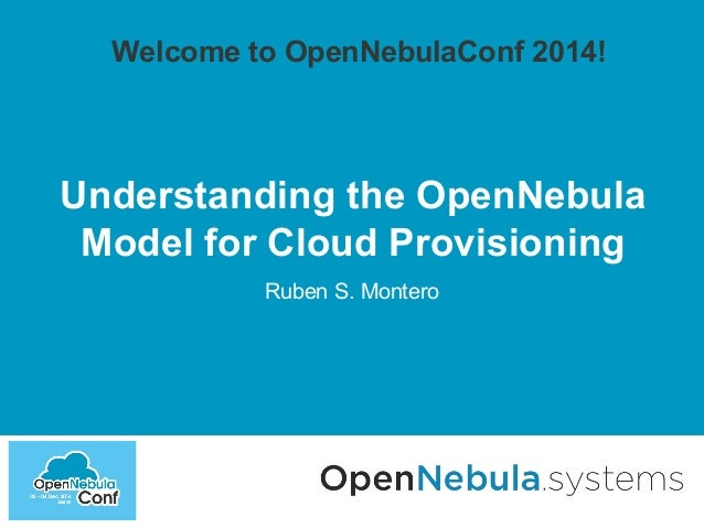 Welcome to OpenNebulaConf 2014!  Understanding the OpenNebula  Model for Cloud Provisioning  Ruben S. Montero