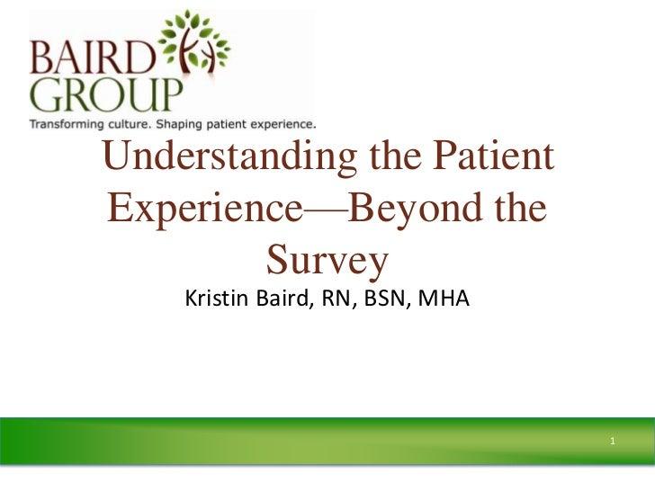 Understanding the PatientExperience—Beyond the        Survey    Kristin Baird, RN, BSN, MHA                               ...