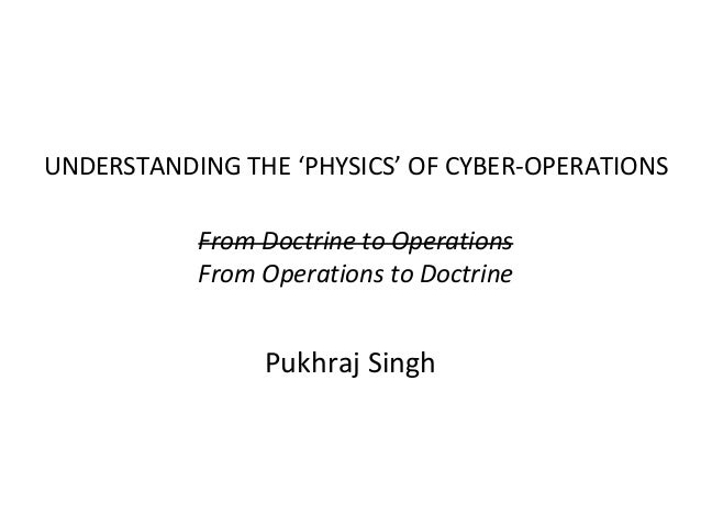 UNDERSTANDING THE 'PHYSICS' OF CYBER-OPERATIONS From Doctrine to Operations From Operations to Doctrine Pukhraj Singh