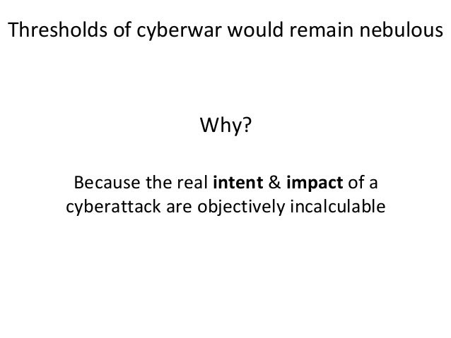 Why? Because the real intent & impact of a cyberattack are objectively incalculable Thresholds of cyberwar would remain ne...