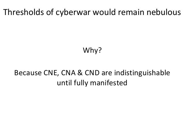 Why? Because CNE, CNA & CND are indistinguishable until fully manifested Thresholds of cyberwar would remain nebulous