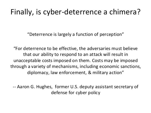 """Finally, is cyber-deterrence a chimera? """"Deterrence is largely a function of perception"""" """"For deterrence to be effective, ..."""