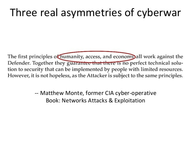 Three real asymmetries of cyberwar -- Matthew Monte, former CIA cyber-operative Book: Networks Attacks & Exploitation