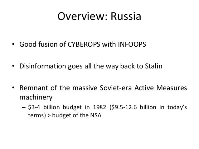 Overview: Russia • Good fusion of CYBEROPS with INFOOPS • Disinformation goes all the way back to Stalin • Remnant of the ...