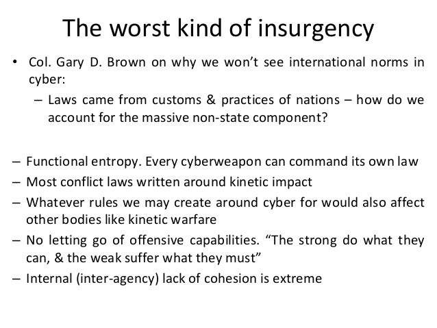 The worst kind of insurgency • Col. Gary D. Brown on why we won't see international norms in cyber: – Laws came from custo...