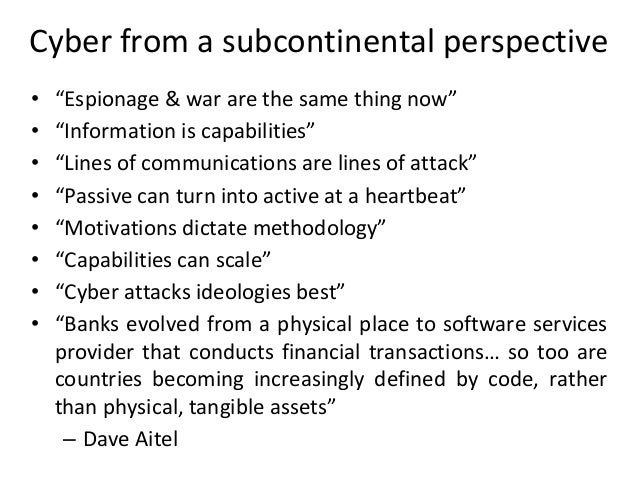 """Cyber from a subcontinental perspective • """"Espionage & war are the same thing now"""" • """"Information is capabilities"""" • """"Line..."""