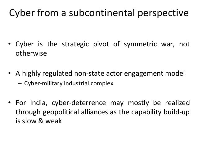 Cyber from a subcontinental perspective • Cyber is the strategic pivot of symmetric war, not otherwise • A highly regulate...