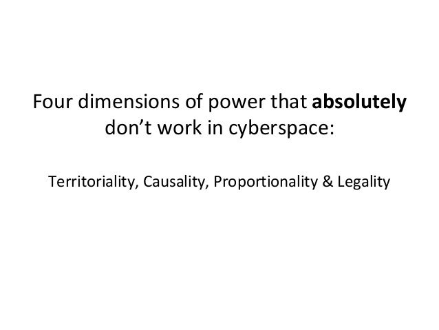 Four dimensions of power that absolutely don't work in cyberspace: Territoriality, Causality, Proportionality & Legality