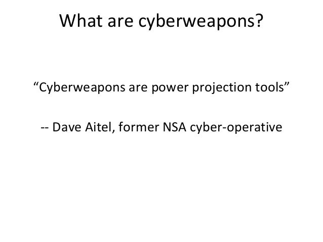 """What are cyberweapons? """"Cyberweapons are power projection tools"""" -- Dave Aitel, former NSA cyber-operative"""