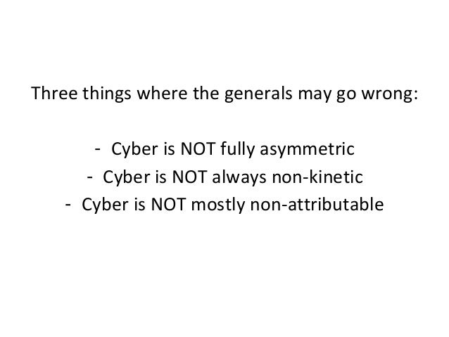 Three things where the generals may go wrong: - Cyber is NOT fully asymmetric - Cyber is NOT always non-kinetic - Cyber is...