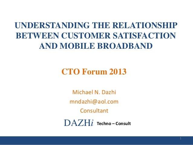 UNDERSTANDING THE RELATIONSHIP BETWEEN CUSTOMER SATISFACTION AND MOBILE BROADBAND  CTO Forum 2013 Michael N. Dazhi mndazhi...