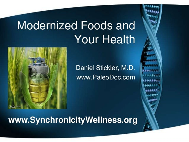 Modernized Foods and Your Health Daniel Stickler, M.D. www.PaleoDoc.com  www.SynchronicityWellness.org