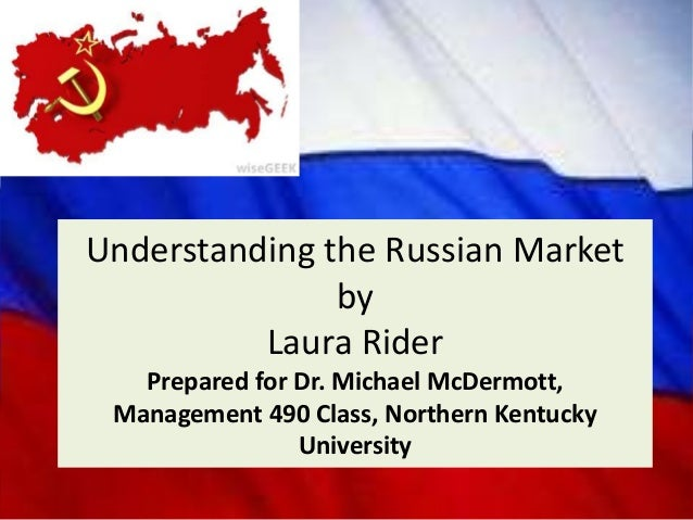 Understanding the Russian Market by Laura Rider Prepared for Dr. Michael McDermott, Management 490 Class, Northern Kentuck...