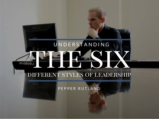 the sixdifferent styles of leadership U N D E R S T A N D I N G P E P P E R R U T L A N D