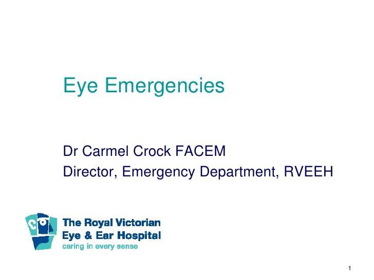 Eye EmergenciesDr Carmel Crock FACEMDirector, Emergency Department, RVEEH                                        1