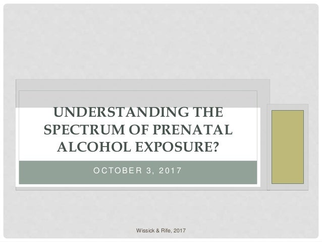 O C T O B E R 3 , 2 0 1 7 UNDERSTANDING THE SPECTRUM OF PRENATAL ALCOHOL EXPOSURE? Wissick & Rife, 2017