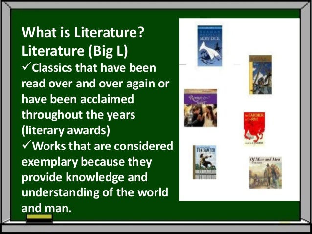 What is Literature?Literature (Big L)Classics that have beenread over and over again orhave been acclaimedthroughout the ...