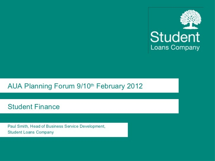 AUA Planning Forum 9/10 th  February 2012 Student Finance Paul Smith, Head of Business Service Development,  Student Loans...