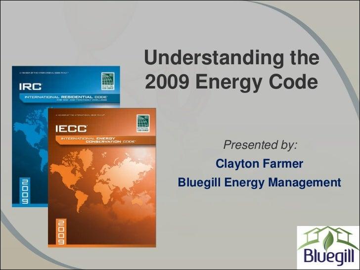 Understanding the2009 Energy Code          Presented by:         Clayton Farmer   Bluegill Energy Management