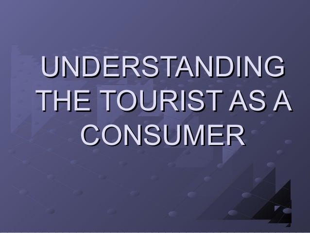 UNDERSTANDINGUNDERSTANDING THE TOURIST AS ATHE TOURIST AS A CONSUMERCONSUMER