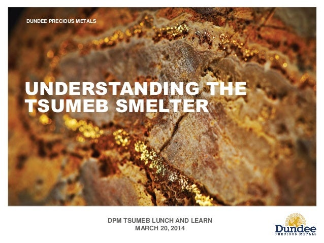 DPM TSUMEB LUNCH AND LEARN MARCH 20, 2014 DUNDEE PRECIOUS METALS UNDERSTANDING THE TSUMEB SMELTER