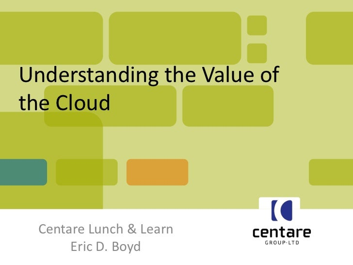 Understanding the Value ofthe Cloud Centare Lunch & Learn      Eric D. Boyd