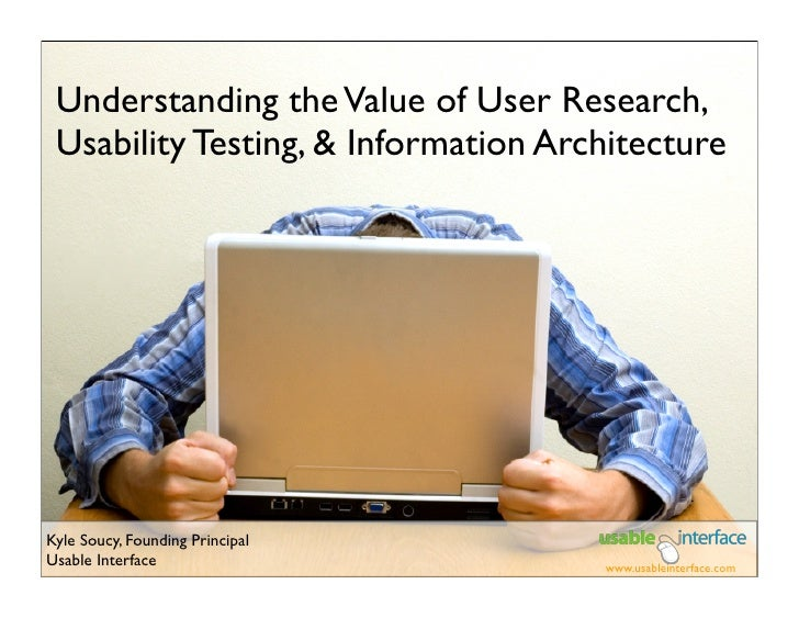 Understanding the Value of User Research,  Usability Testing, & Information Architecture     Kyle Soucy, Founding Principa...