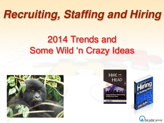 Recruiting, Staffing and Hiring 2014 Trends and Some Wild 'n Crazy Ideas