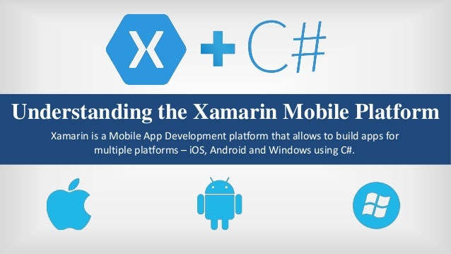 Understanding the Xamarin Mobile Platform Xamarin is a Mobile App Development platform that allows to build apps for multi...