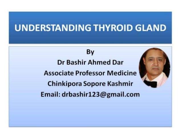 UNDERSTANDING THYROID GLAND     By Dr Bashir Ahmed Dar  Associate Professor Medicine     Chinkipora Sopore Kashmir Email: ...