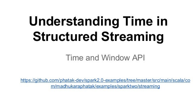 Understanding Time in Structured Streaming Time and Window API https://github.com/phatak-dev/spark2.0-examples/tree/master...