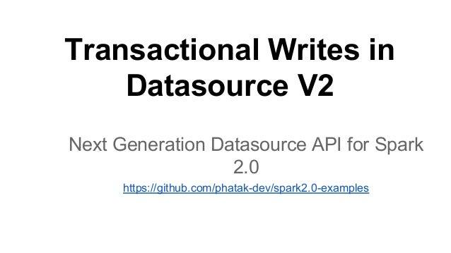 Transactional Writes in Datasource V2 Next Generation Datasource API for Spark 2.0 https://github.com/phatak-dev/spark2.0-...