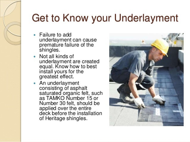 Get to Know your Underlayment  Failure to add underlayment can cause premature failure of the shingles.  Not all kinds o...