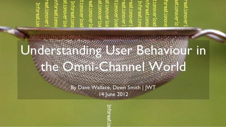 Understanding User Behaviour in   the Omni-Channel World        By Dave Wallace, Dawn Smith | JWT                 14 June ...