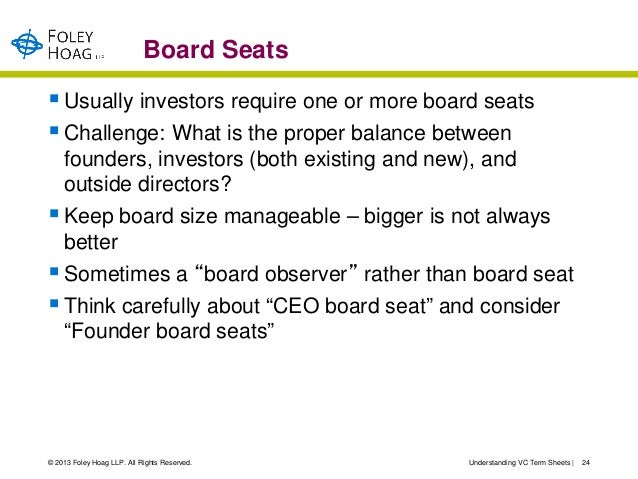 Board Seats Usually investors require one or more board seats Challenge: What is the proper balance between  founders, i...