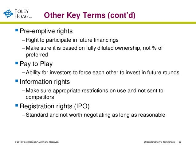 Other Key Terms (cont'd) Pre-emptive rights       – Right to participate in future financings       – Make sure it is bas...